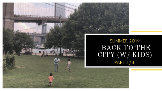 Summer 2019: Back to the City (w/ Kids) – Part 1/3